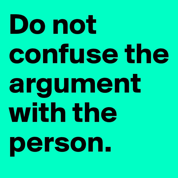 Do not confuse the argument with the person.