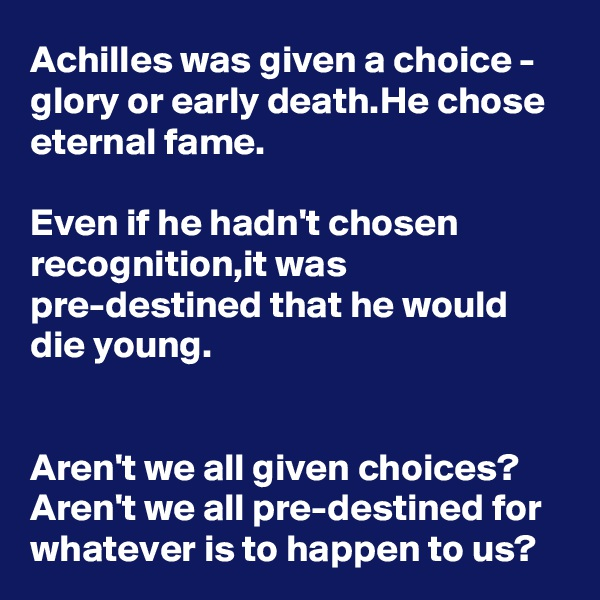Achilles was given a choice - glory or early death.He chose eternal fame.  Even if he hadn't chosen recognition,it was pre-destined that he would die young.   Aren't we all given choices? Aren't we all pre-destined for whatever is to happen to us?