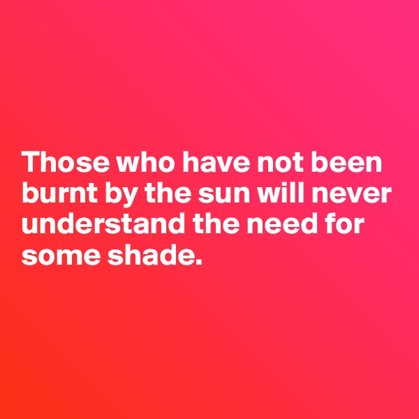 Those who have not been burnt by the sun will never understand the need for some shade.