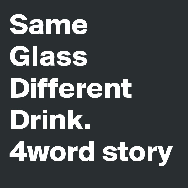 Same  Glass Different Drink. 4word story
