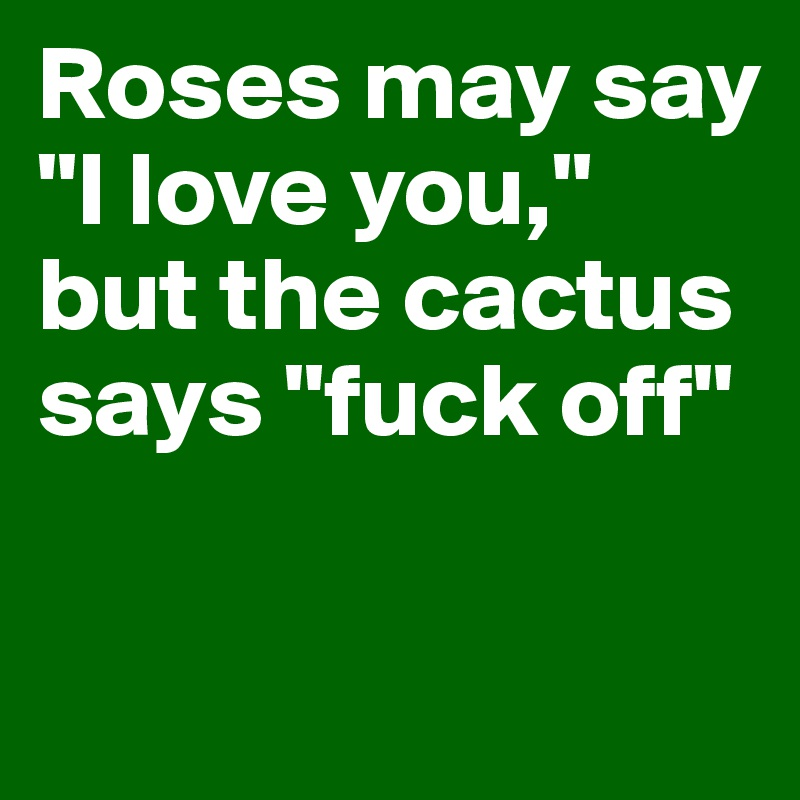 "Roses may say ""I love you,"" but the cactus says ""fuck off"""