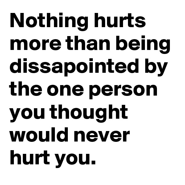 Nothing hurts more than being dissapointed by the one person you thought would never hurt you.