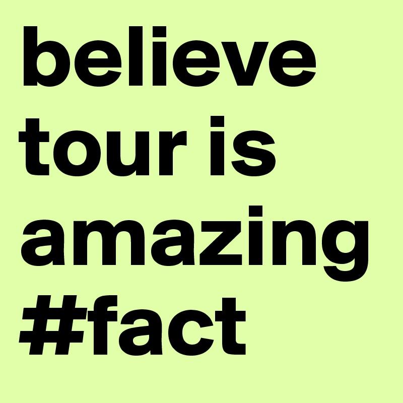believe tour is amazing #fact