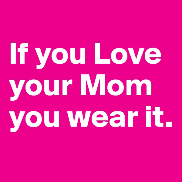 If you Love your Mom you wear it.