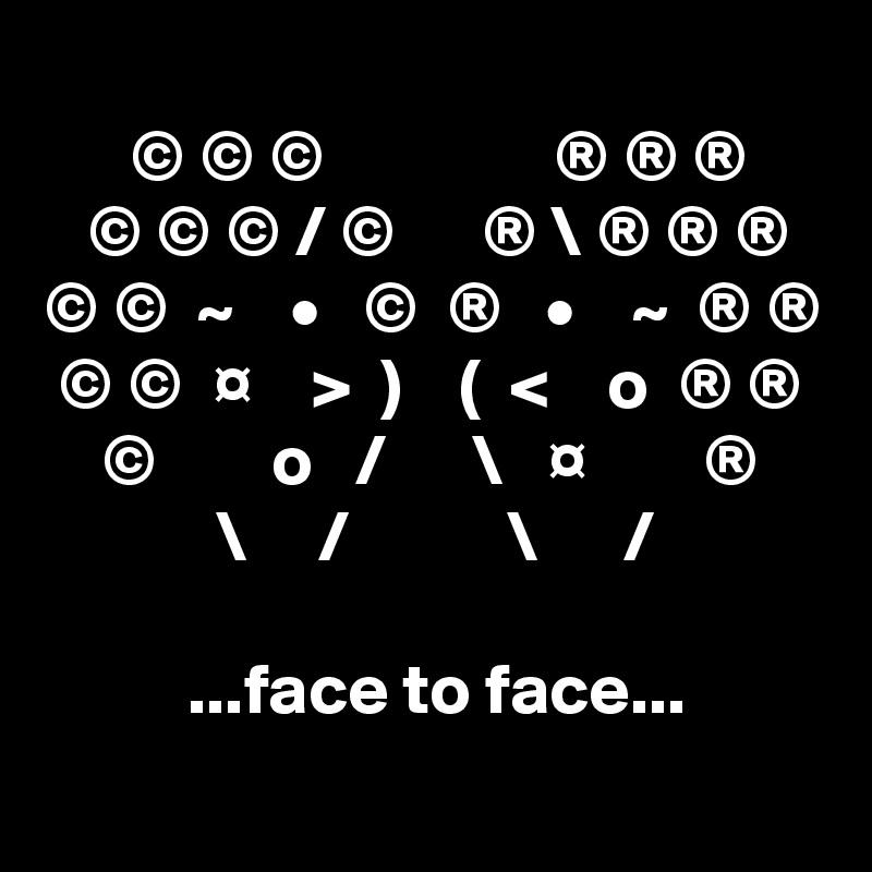 © © ©                ® ® ®    © © © / ©      ® \ ® ® ® © ©  ~    •   ©  ®   •    ~  ® ®  © ©  ¤    >  )    (  <    o  ® ®     ©        o   /      \   ¤        ®             \     /           \      /            ...face to face...