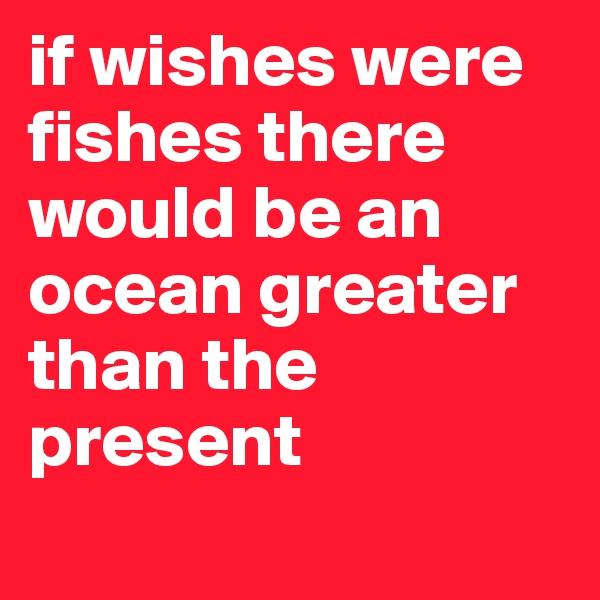 if wishes were fishes there would be an ocean greater than the present