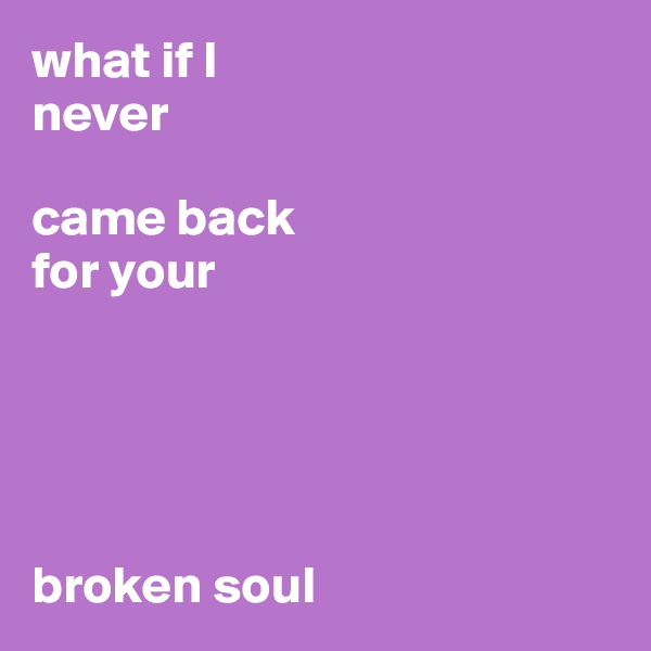 what if I  never   came back  for your       broken soul