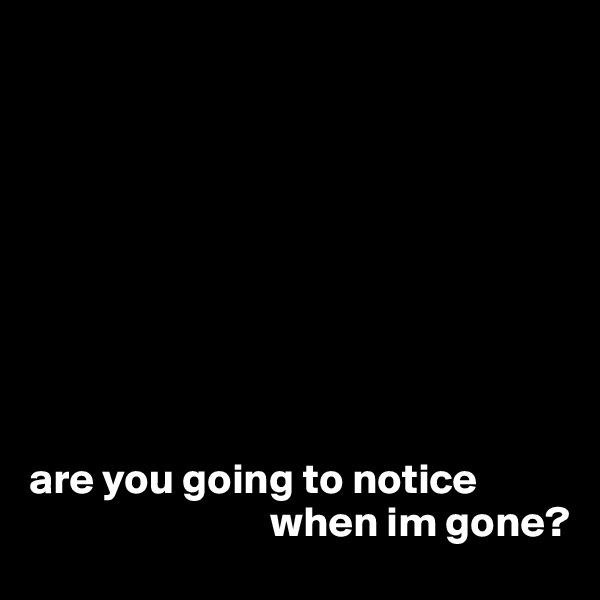 are you going to notice                                       when im gone?