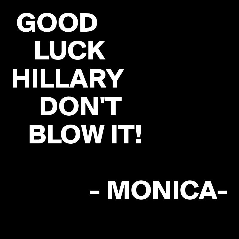 GOOD     LUCK HILLARY       DON'T    BLOW IT!                - MONICA-