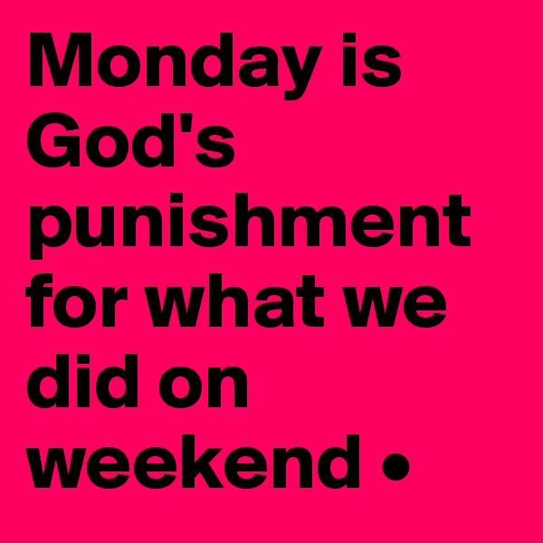 Monday is God's punishment for what we did on weekend •