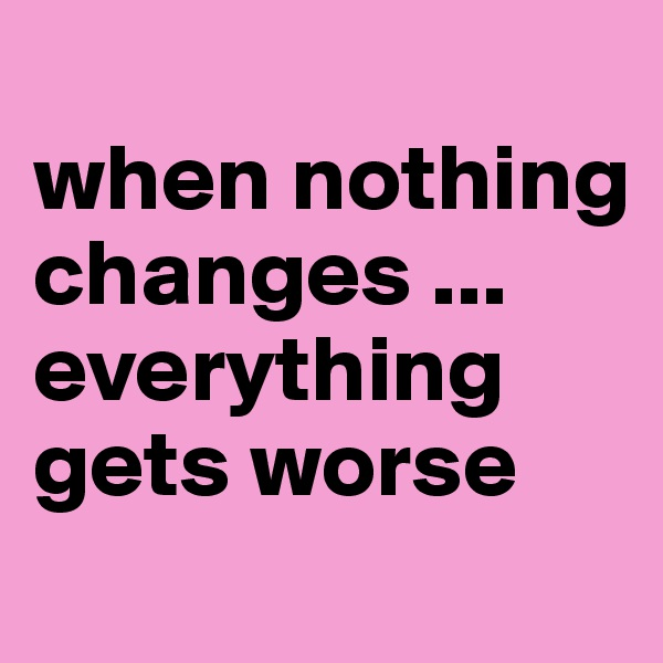 when nothing changes ... everything gets worse