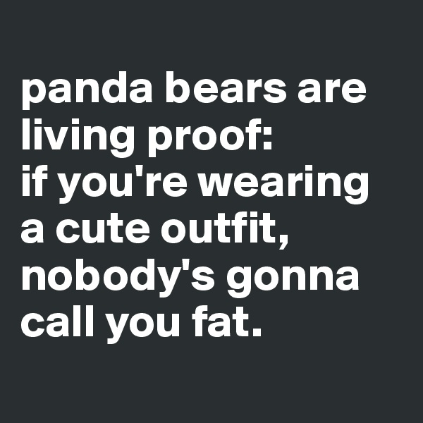 panda bears are living proof:  if you're wearing a cute outfit, nobody's gonna call you fat.