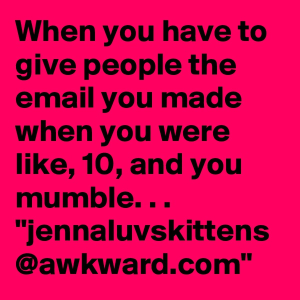 "When you have to give people the email you made when you were like, 10, and you mumble. . . ""jennaluvskittens @awkward.com"""