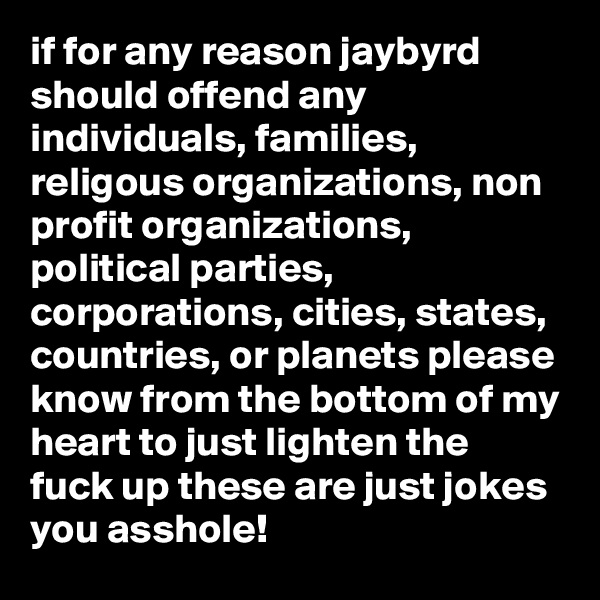 if for any reason jaybyrd should offend any individuals, families, religous organizations, non profit organizations, political parties, corporations, cities, states, countries, or planets please know from the bottom of my heart to just lighten the fuck up these are just jokes you asshole!