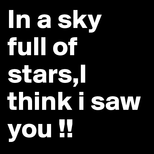 In a sky full of stars,I think i saw you !!