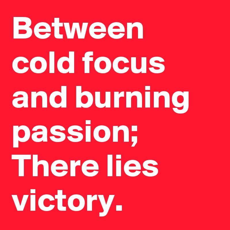 Between cold focus and burning passion; There lies victory.