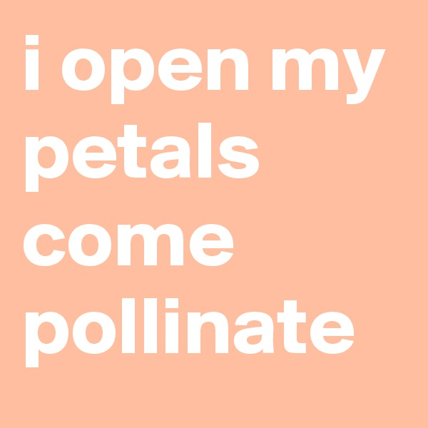 i open my petals come pollinate
