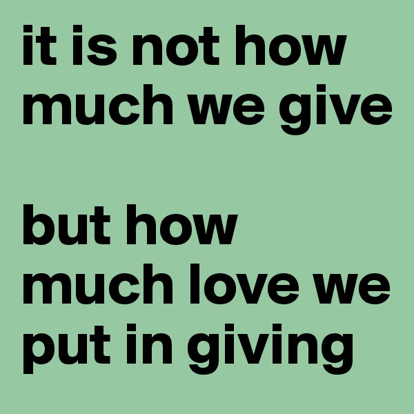 it is not how much we give  but how much love we put in giving