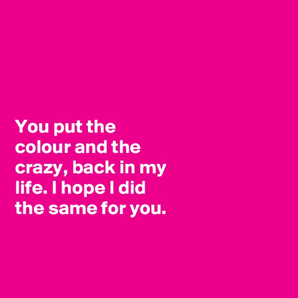 You put the  colour and the  crazy, back in my  life. I hope I did  the same for you.