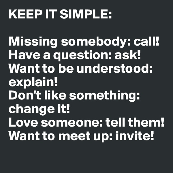 KEEP IT SIMPLE:  Missing somebody: call! Have a question: ask! Want to be understood: explain! Don't like something: change it! Love someone: tell them! Want to meet up: invite!