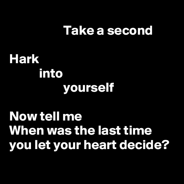 Take a second  Hark            into                     yourself  Now tell me When was the last time you let your heart decide?