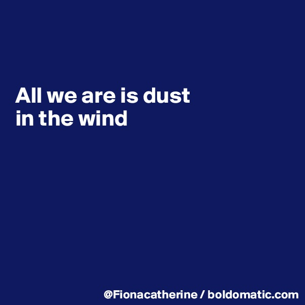 All we are is dust  in the wind