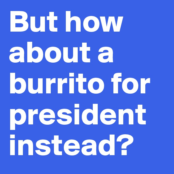 But how about a burrito for president instead?