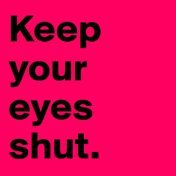 Keep your eyes shut.