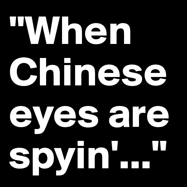 """When Chinese eyes are spyin'..."""