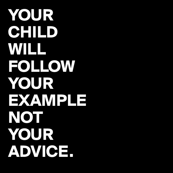 YOUR CHILD WILL FOLLOW YOUR EXAMPLE NOT YOUR ADVICE.