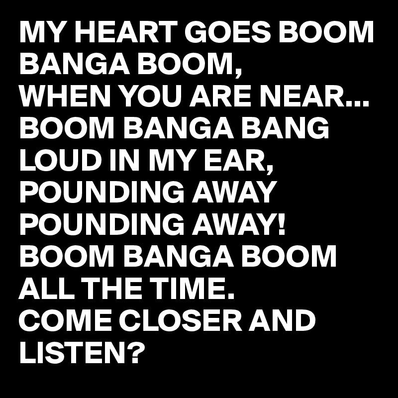 MY HEART GOES BOOM BANGA BOOM, WHEN YOU ARE NEAR... BOOM BANGA BANG  LOUD IN MY EAR, POUNDING AWAY  POUNDING AWAY! BOOM BANGA BOOM  ALL THE TIME.  COME CLOSER AND LISTEN?