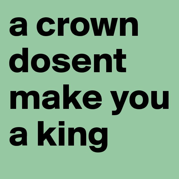 a crown dosent make you a king