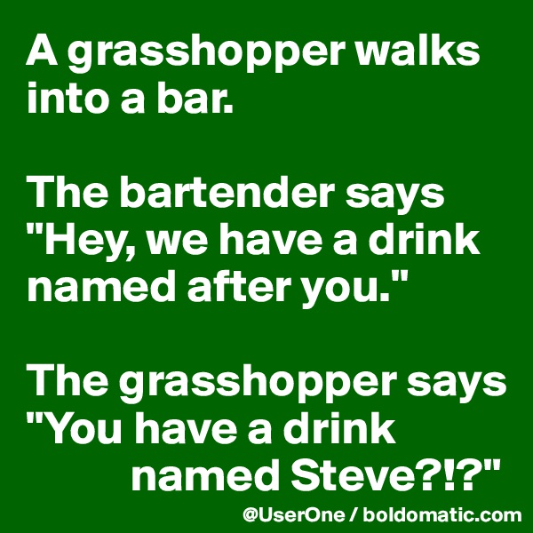"A grasshopper walks  into a bar.  The bartender says  ""Hey, we have a drink named after you.""  The grasshopper says ""You have a drink             named Steve?!?"""