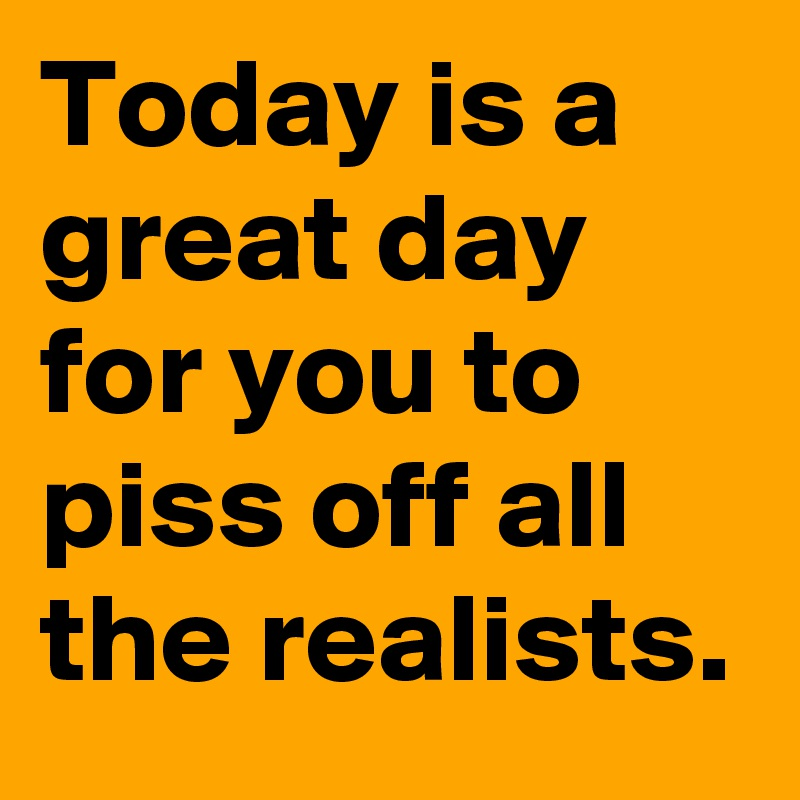 Today is a great day for you to piss off all the realists.