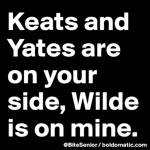 Keats and Yates are on your side, Wilde is on mine.