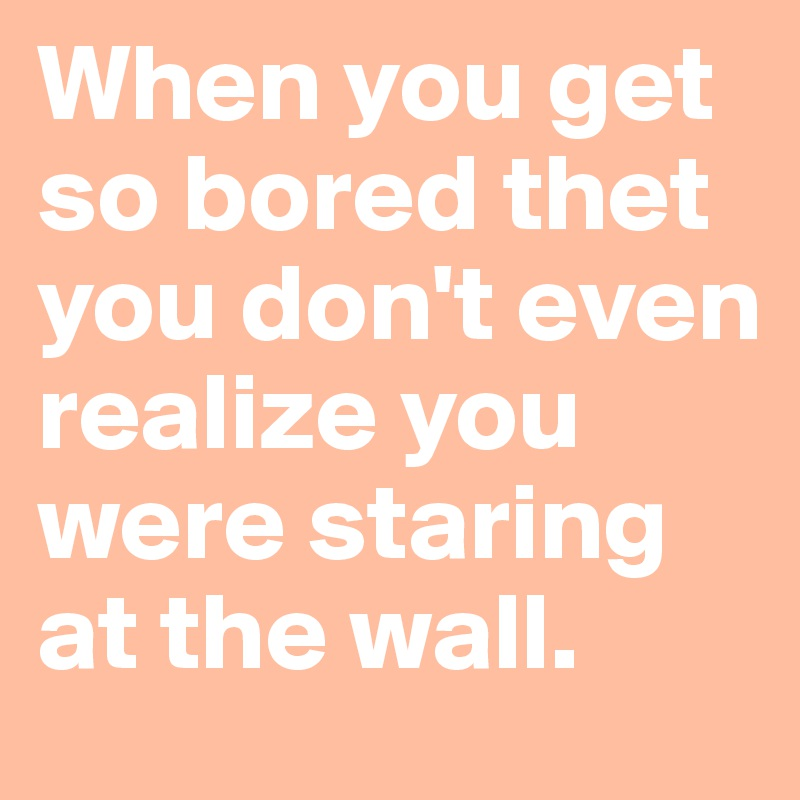 When you get so bored thet you don't even realize you were staring at the wall.