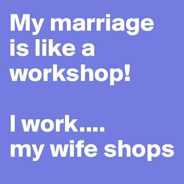 My marriage is like a workshop!  I work.... my wife shops
