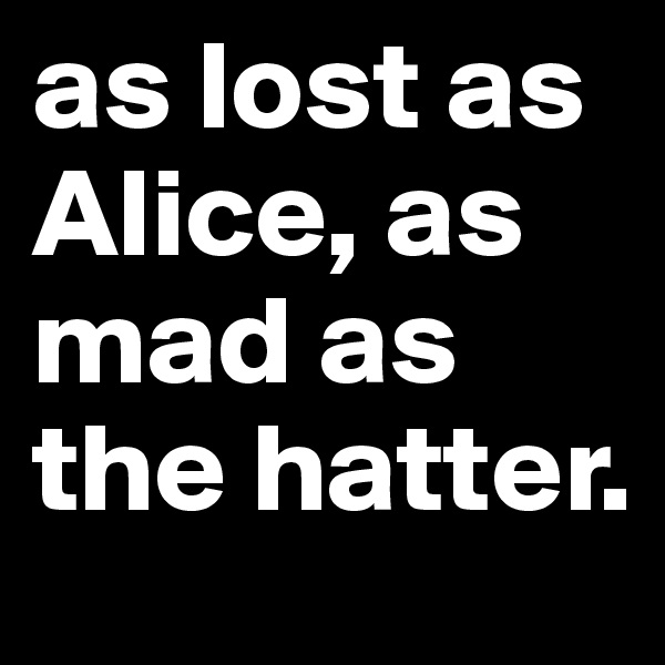 as lost as Alice, as mad as the hatter.