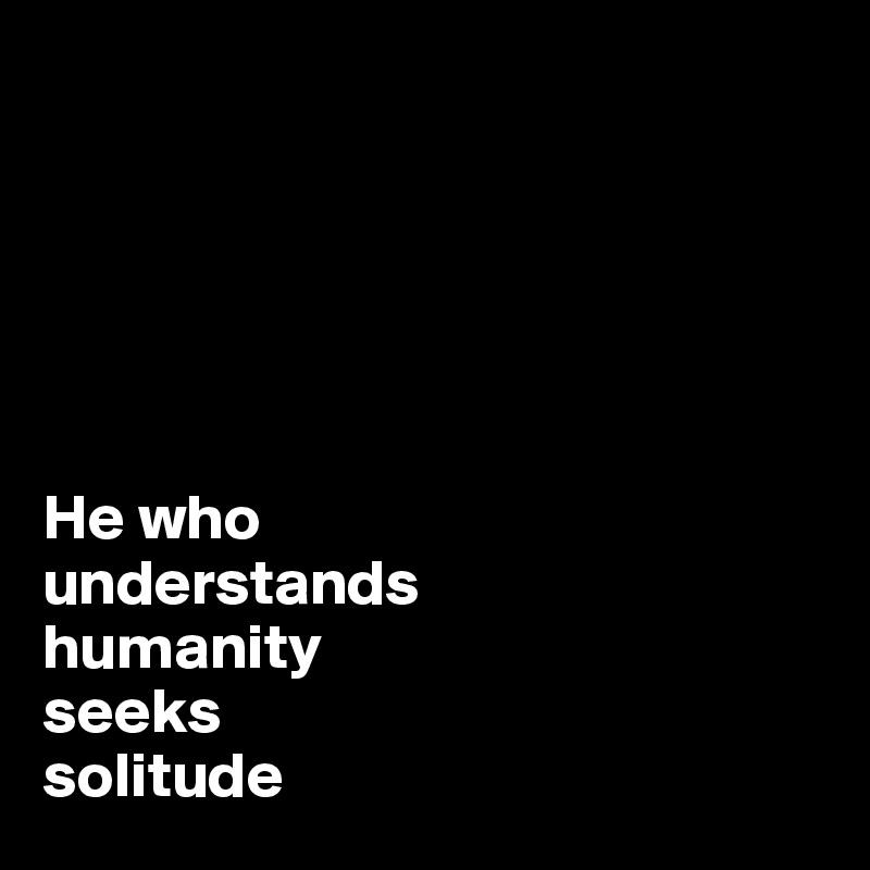 He who  understands  humanity  seeks  solitude