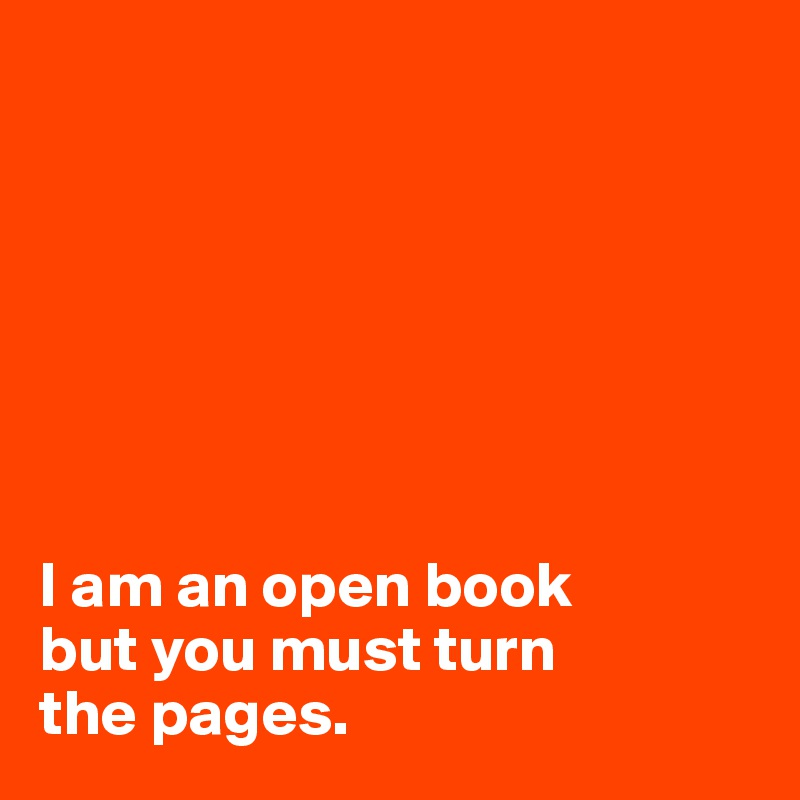I am an open book  but you must turn  the pages.