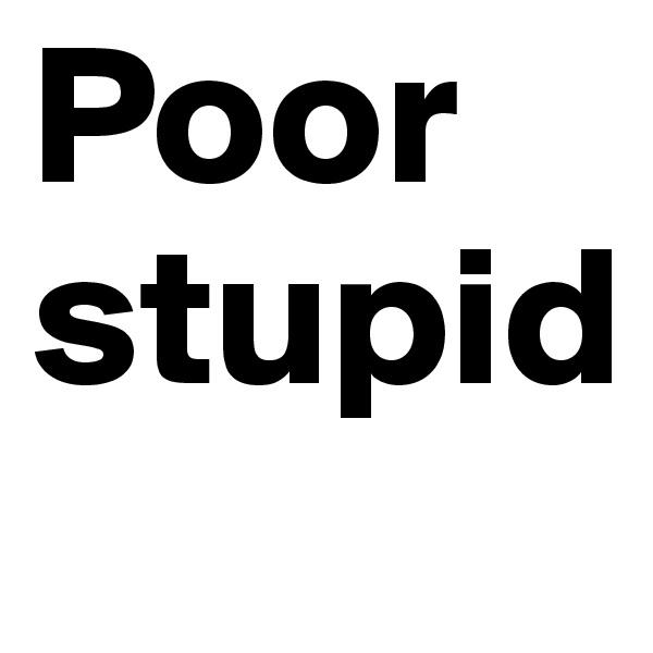 Poor stupid