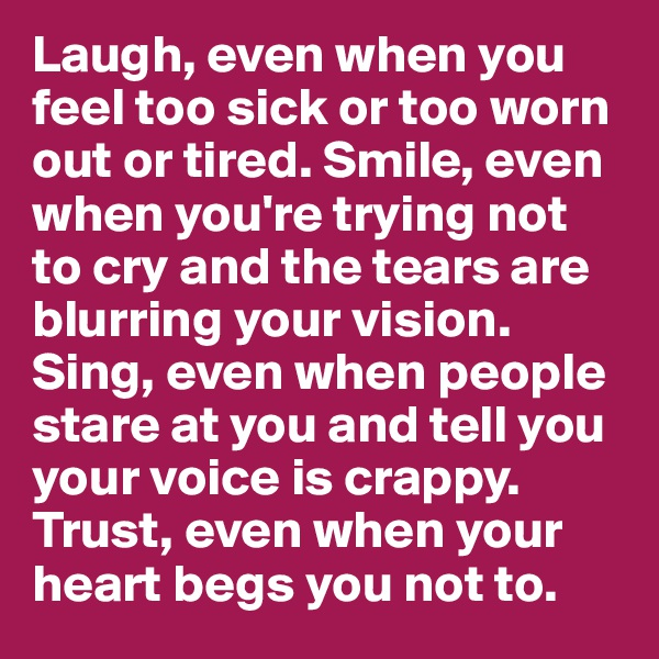Laugh, even when you feel too sick or too worn out or tired. Smile, even when you're trying not to cry and the tears are blurring your vision. Sing, even when people stare at you and tell you your voice is crappy. Trust, even when your heart begs you not to.