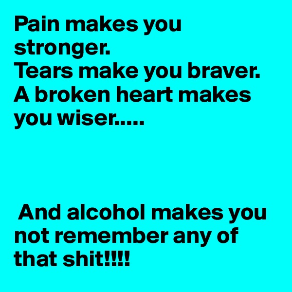 Pain makes you stronger.  Tears make you braver.  A broken heart makes you wiser.....     And alcohol makes you not remember any of that shit!!!!