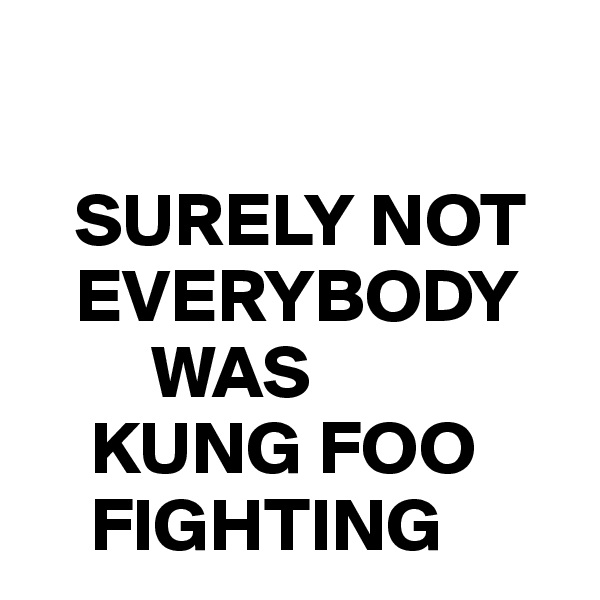 SURELY NOT      EVERYBODY          WAS      KUNG FOO        FIGHTING