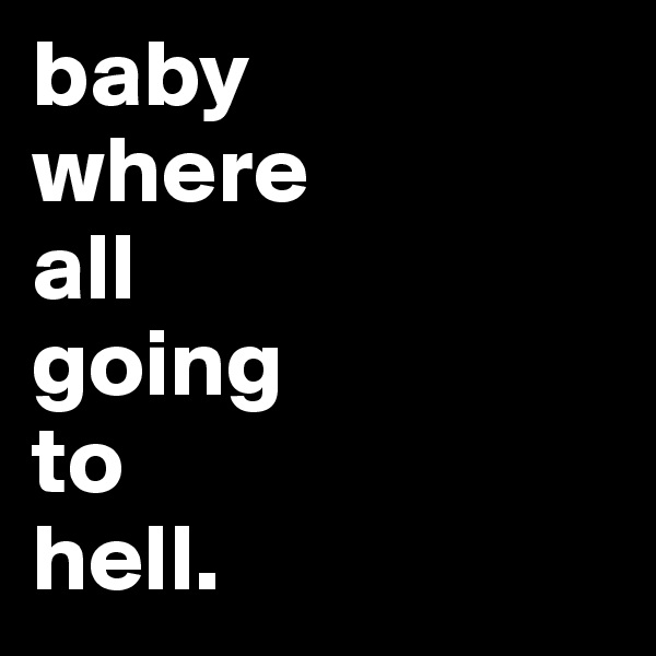 baby where  all  going  to  hell.