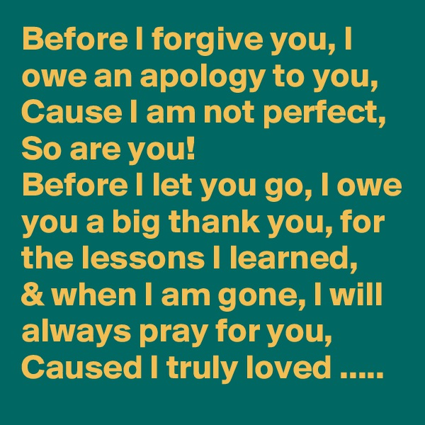 Before I forgive you, I owe an apology to you, Cause I am not perfect, So are you!  Before I let you go, I owe you a big thank you, for the lessons I learned,  & when I am gone, I will always pray for you,  Caused I truly loved .....