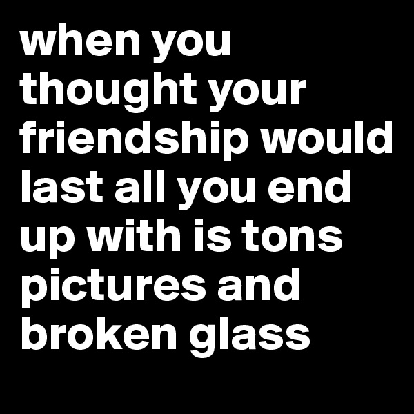 when you thought your friendship would last all you end up with is tons pictures and broken glass
