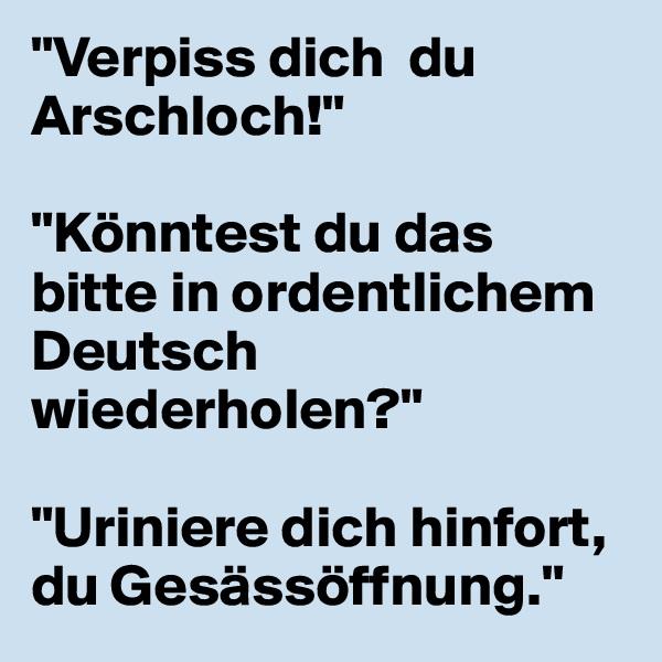 """""""Verpiss dich  du Arschloch!""""  """"Könntest du das bitte in ordentlichem Deutsch wiederholen?""""  """"Uriniere dich hinfort, du Gesässöffnung."""""""