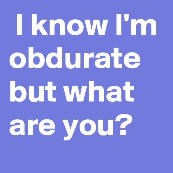 I know I'm obdurate but what are you?
