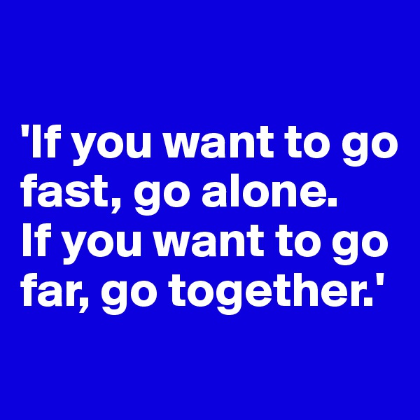 'If you want to go fast, go alone.  If you want to go far, go together.'